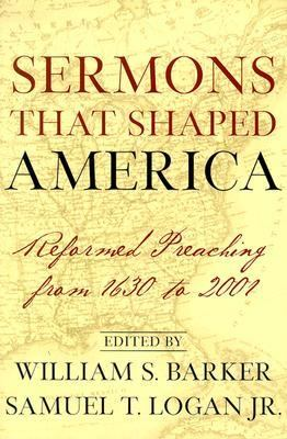 Sermons That Shaped America Reformed Preaching from 1630 to 2001