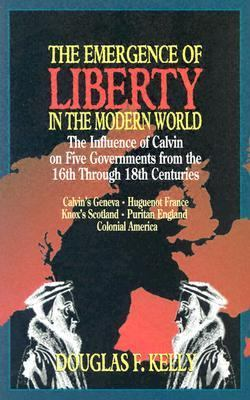 Emergence of Liberty in the Modern World The Influence of Calvin on Five Governments from the 16th Through 18th Centuries