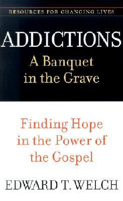 Addictions A Banquet in the Grave  Finding Hope in the Power of the Gospel