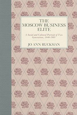 Moscow Business Elite A Social and Cultural Portrait of Two Generations, 1840-1905