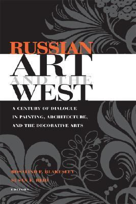 Russian Art And the West A Century of Dialogue in Painting, Architecture, And the Decorative Arts