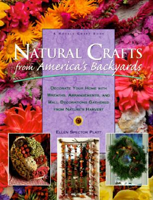 Natural Crafts from America's Backyards: Decorate Your Home with Wreaths, Arrangements and Wall Decorations Gathered from Nature's Harvest