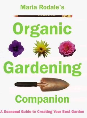 Maria Rodale's Organic Gardening Companion A Seasonal Guide to Creating Your Best Garden