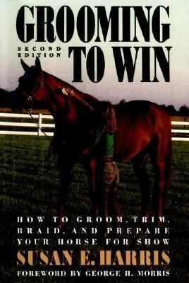 Grooming to Win How to Groom, Trim, Braid, and Prepare Your Horse for Show