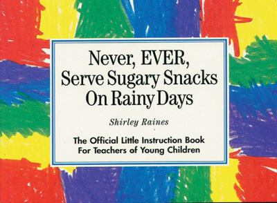 Never Ever Serve Sugary Snacks on Rainy Days The Official Little Instruction Book for Teachers of Young Children
