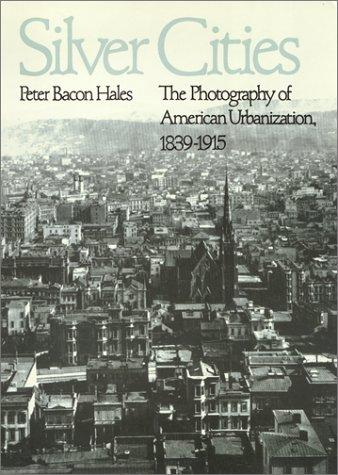 Silver Cities: The Photography of American Urbanization, 1839-1915 (American Civilization)