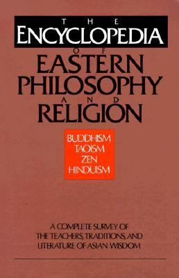 Encyclopedia of Eastern Philosophy and Religion Buddhism, Hinduism, Taoism, Zen