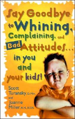 Say Goodbye to Whining, Complaining, and Bad Attitudes in You and Your Kids