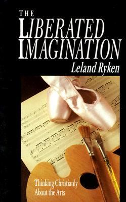 Liberated Imagination Thinking Christianly About the Arts