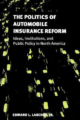 Politics of Automobile Insurance Reform Ideas, Institutions, and Public Policy in North America