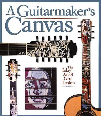 Guitarmaker's Canvas The Inlay Art of Grit Laskin