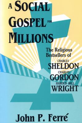 Social Gospel for Millions The Religious Bestsellers of Charles Sheldon, Charles Gordon, and Harold Bell Wright