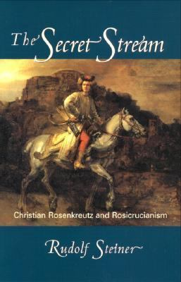 Secret Stream Christian Rosenkreutz and Rosicrucianism  Selected Lectures and Writings