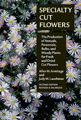 Specialty Cut Flowers The Production of Annuals, Perennials, Bulbs, and Woody Plants for Fresh and Dried Cut Flowers