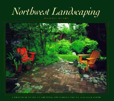 Northwest Landscaping A Practical Guide to Creating the Garden You'Ve Always Wanted