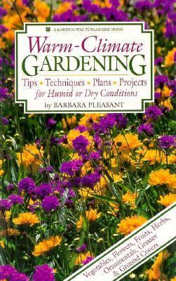 Warm-Climate Gardening: Tips - Techniques - Plans - Projects for Humid or Dry Conditions