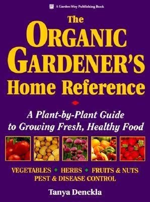 Organic Gardener's Home Reference A Plant-By-Plant Guide to Growing Fresh, Healthy Food