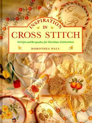 Inspiration in Cross Stitch: 40 Gifts and Keepsakes for Christian Celebrations - Dorothea Hall - Hardcover