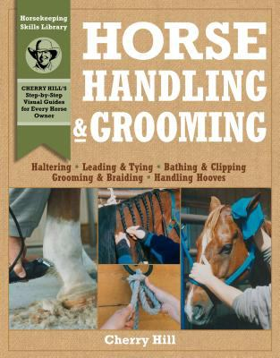 Horse Handling & Grooming A Step-By-Step Photographic Guide to Mastering over 100 Horsekeeping Skills