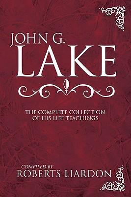 John G. Lake Anthology The Complete Collection Of His Life Teachings