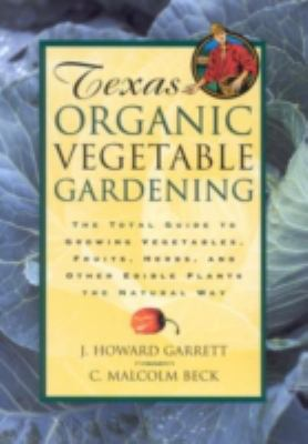 Texas Organic Vegetable Gardening The Total Guide to Growing Vegetables, Fruits, Herbs, and Other Edible Plants the Natural Way