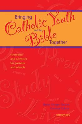 Bringing Catholic Youth and the Bible Together Strategies and Activities for Parishes and Schools