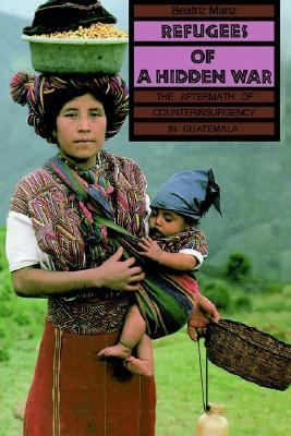 Refugees of a Hidden War The Aftermath of the Counterinsurgency in Guatemala