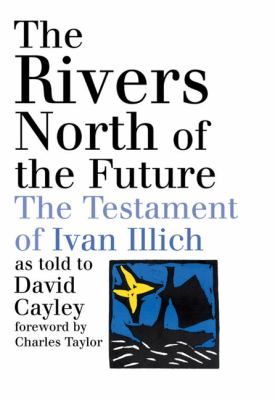The Rivers North of the Future: The Testament of Ivan Illich - David Cayley - Paperback