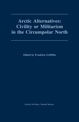 Arctic Alternatives: Civility of Militarism in the Circumpolar North (Canadian Papers in Peace Studies)