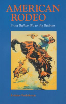 American Rodeo From Buffalo Bill to Big Business