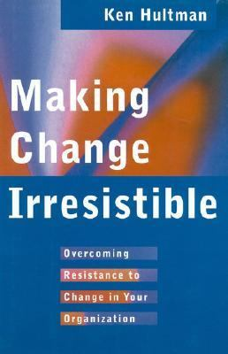 Making Change Irresistible Overcoming Resistance to Change in Your Organization