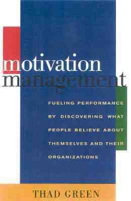 Motivation Management Fueling Performace by Discovering What People Believe About Themselves and Their Organizations