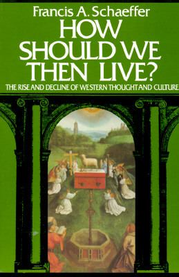 How Should We Then Live The Rise and Decline of Western Thought and Culture