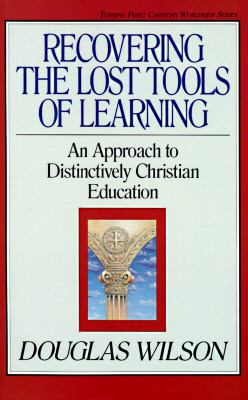 Recovering the Lost Tools of Learning An Approach to Distinctively Christian Education