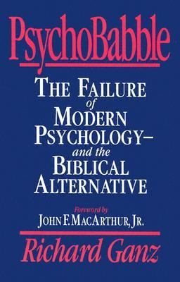 Psychobabble The Failure of Modern Psychology and the Biblical Alternative