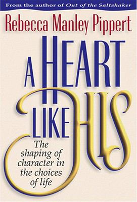 A Heart Like His: The Shaping of Character in the Choices of Life - Rebecca Manley Pippert - Hardcover