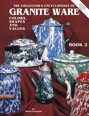 Collector's Encyclopedia of Granite Ware Colors, Shapes and Values Book 2