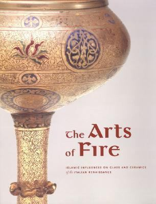 Arts of Fire Islamic Influences on Glass and Ceramics of the Italian Renaissance