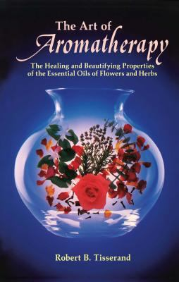 Art of Aromatherapy The Healing and Beautifying Properties of the Essential Oils of Flowers and Herbs