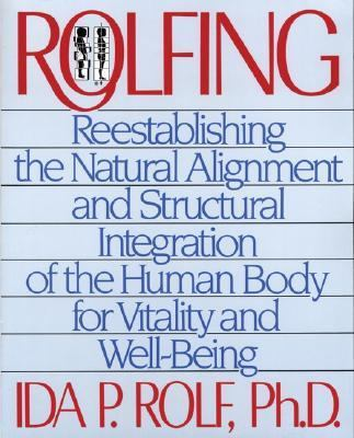 Rolfing Reestablishing the Natural Alignment and Structural Integration of the Human Body for Vitality and Well-Being