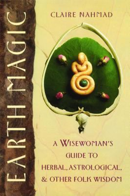 Earth Magic A Wisewoman's Guide to Herbal, Astrological and Other Folk Wisdom