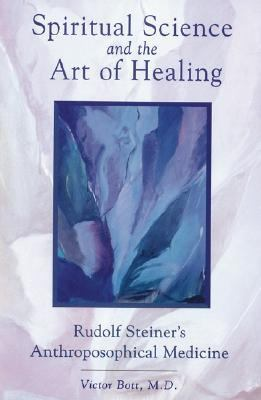 Spiritual Science and the Art of Healing Rudolf Steiner's Anthroposophical Medicine