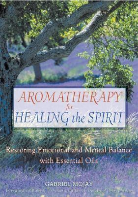 Aromatherapy for Healing the Spirit Restoring Emotional and Mental Balance With Essential Oils