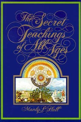 Secret Teachings of All Ages An Encyclopedic Outline of Masonic, Hermetic, Qabbalistic, and Rosicrucian Symbolical Philosophy  Being an Interpretation of the Secret Teachings
