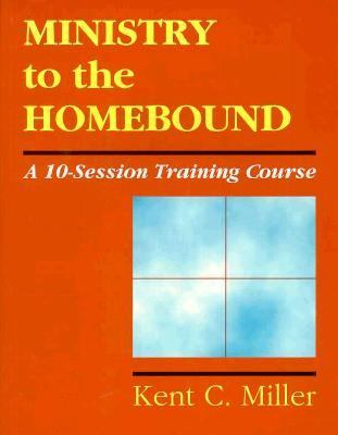Ministry to the Homebound A Ten-Session Training Course