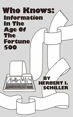 Who Knows: Information in the Age of the Fortune 500 - Herbert I. Schiller - Hardcover