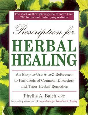 Prescription for Herbal Healing: An Easy-to-Use A-Z Reference to Hundreds of Common Disorders and Their Herbal Remedies