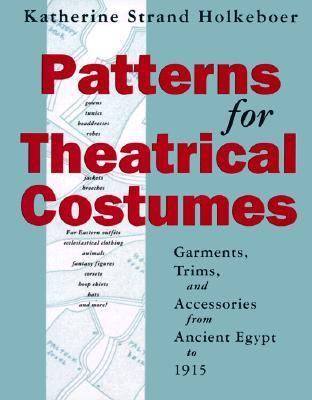 Patterns for Theatrical Costumes Garments, Trims, and Accessories from Ancient Egypt to 1915