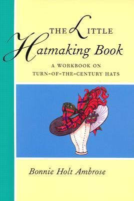 Little Hatmaking Book A Workbook on Turn-Of-The-Century Hats