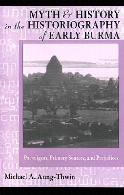 Myth and History in the Historiography of Early Burma Paradigms, Primary Sources, and Prejudices